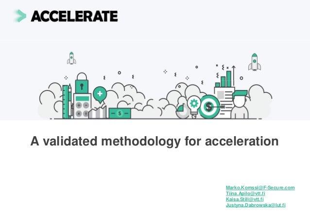 A validated methodology for acceleration Marko.Komssi@F-Secure.com Tiina.Apilo@vtt.fi Kaisa.Still@vtt.fi Justyna.Dabrowska...