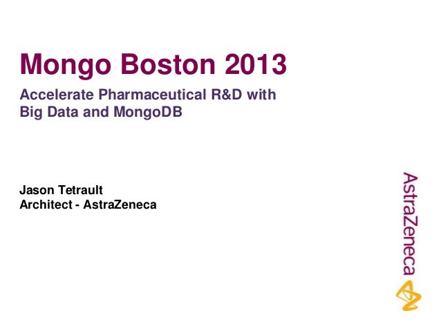 Mongo Boston 2013 Accelerate Pharmaceutical R&D with Big Data and MongoDB  Jason Tetrault Architect - AstraZeneca