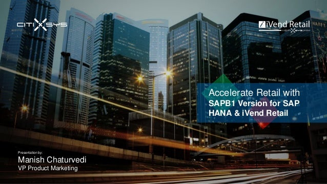 Accelerate Retail with SAPB1 Version for SAP HANA & iVend Retail Presentation by: Manish Chaturvedi VP Product Marketing