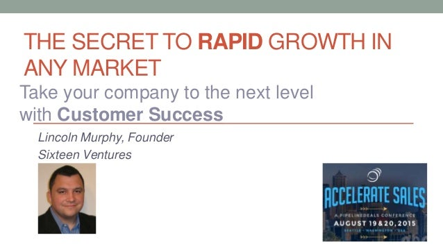 THE SECRET TO RAPID GROWTH IN ANY MARKET Lincoln Murphy, Founder Sixteen Ventures Take your company to the next level with...