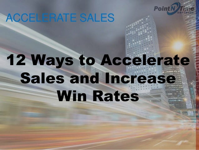 ACCELERATE SALES 12 Ways to Accelerate Sales and Increase Win Rates
