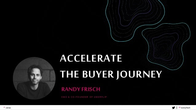 5# conex @ randyfrisch ACCELERATE THE BUYER JOURNEY RANDY FRISCH C M O & C O - F O U N D E R O F U B E R F L I P