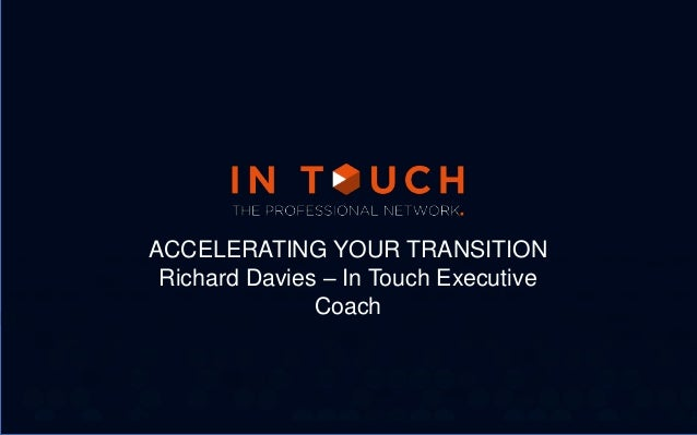 ACCELERATING YOUR TRANSITION Richard Davies – In Touch Executive Coach