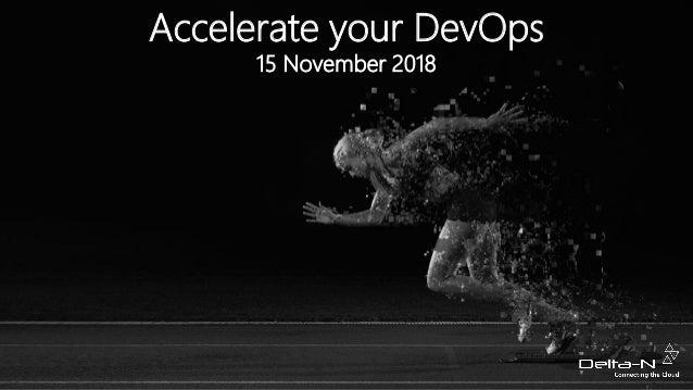 15 November 2018 Accelerate your DevOps