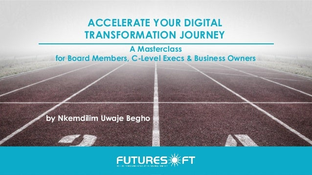 ACCELERATE YOUR DIGITAL TRANSFORMATION JOURNEY by Nkemdilim Uwaje Begho A Masterclass for Board Members, C-Level Execs & B...