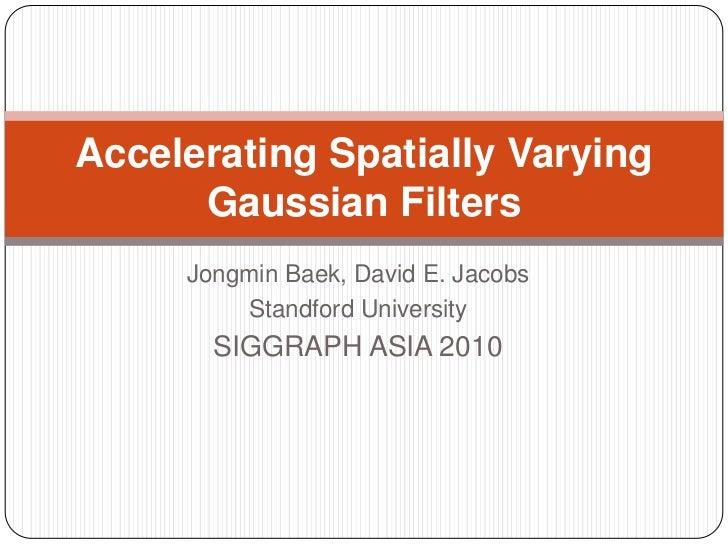 Accelerating Spatially Varying      Gaussian Filters     Jongmin Baek, David E. Jacobs         Standford University       ...