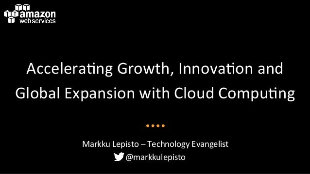 Accelera'ng*Growth,*Innova'on*and* Global*Expansion*with*Cloud*Compu'ng* Markku*Lepisto*–*Technology*Evangelist* @markkule...