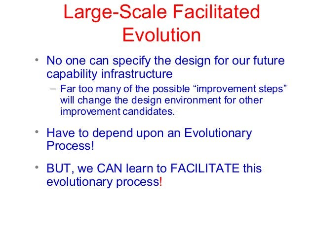 Large-Scale Facilitated Evolution • No one can specify the design for our future capability infrastructure – Far too many ...