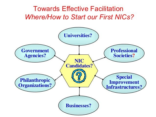 Towards Effective Facilitation Where/How to Start our First NICs? NIC Candidates? Special Improvement Infrastructures? Gov...