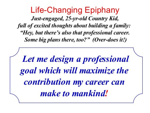 Life-Changing Epiphany Let me design a professional goal which will maximize the contribution my career can make to mankin...