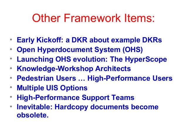 Other Framework Items: • Early Kickoff: a DKR about example DKRs • Open Hyperdocument System (OHS) • Launching OHS evoluti...