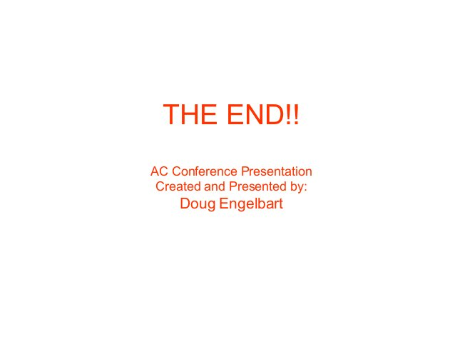 THE END!! AC Conference Presentation Created and Presented by: Doug Engelbart
