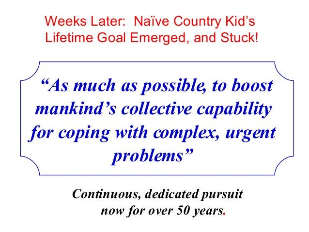 """Weeks Later: Naïve Country Kid's Lifetime Goal Emerged, and Stuck! """"As much as possible, to boost mankind's collective cap..."""