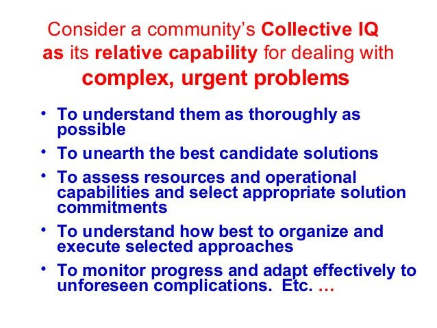 Consider a community's Collective IQ as its relative capability for dealing with complex, urgent problems • To understand ...