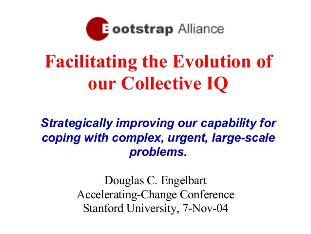 Facilitating the Evolution of our Collective IQ Strategically improving our capability for coping with complex, urgent, la...