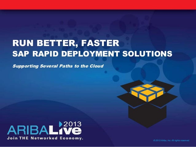 RUN BETTER, FASTERSAP RAPID DEPLOYMENT SOLUTIONSSupporting Several Paths to the Cloud© 2013 Ariba, Inc. All rights reserved.