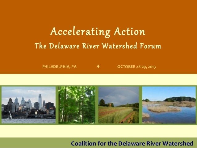 Accelerating Action  The Delaware River Watershed Forum PHILADELPHIA, PA    OCTOBER 28-29, 2013  Coalition for the Delawa...