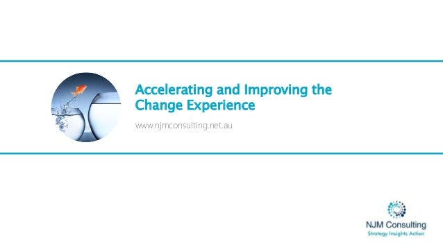 Accelerating and Improving the Change Experience www.njmconsulting.net.au