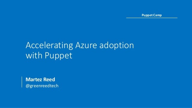 Accelerating Azure adoption with Puppet Martez Reed @greenreedtech Puppet Camp