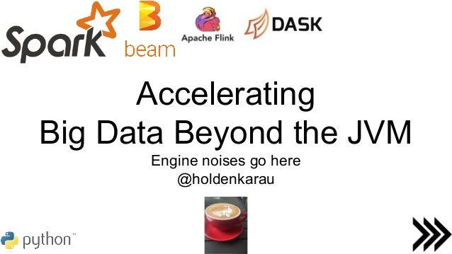 Accelerating Big Data Beyond the JVM Engine noises go here @holdenkarau