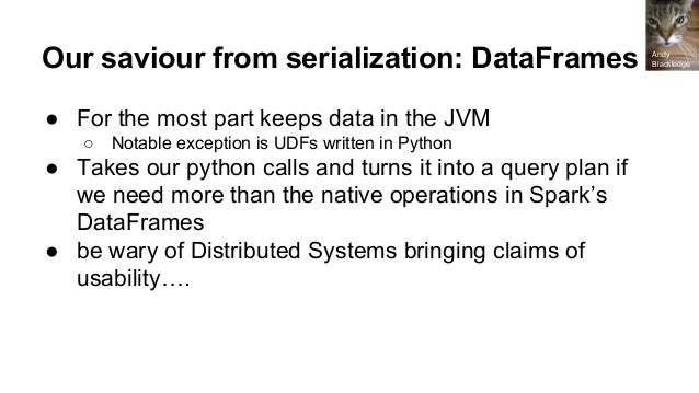 So what are Spark DataFrames? ● More than SQL tables ● Not Pandas or R DataFrames ● Semi-structured (have schema informati...