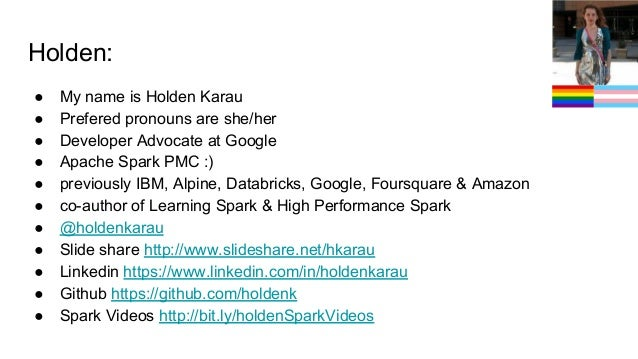 Holden: ● My name is Holden Karau ● Prefered pronouns are she/her ● Developer Advocate at Google ● Apache Spark PMC :) ● p...