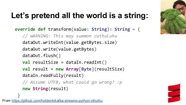 "Then make an instance to use it... val testFuncFile = ""kafka_streams_python_cthulhu/strlen.py"" stream.transformValues( Pyt..."