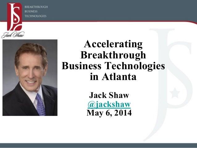 Accelerating Breakthrough Business Technologies in Atlanta Jack Shaw @jackshaw May 6, 2014