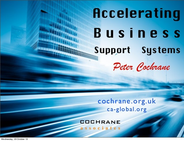 Accelerating Business Support  Systems  Peter Cochrane cochrane.org.uk ca-global.org COCHRANE a s s o c i a t e s Wednesda...