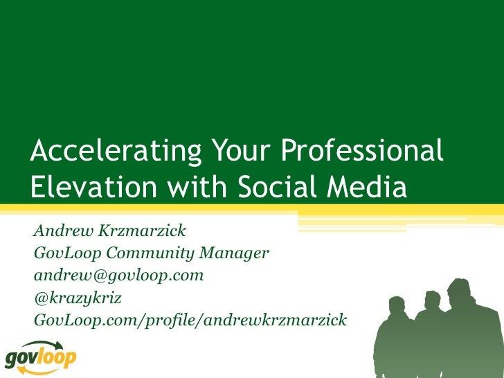 Accelerating Your ProfessionalElevation with Social MediaAndrew KrzmarzickGovLoop Community Managerandrew@govloop.com@kraz...