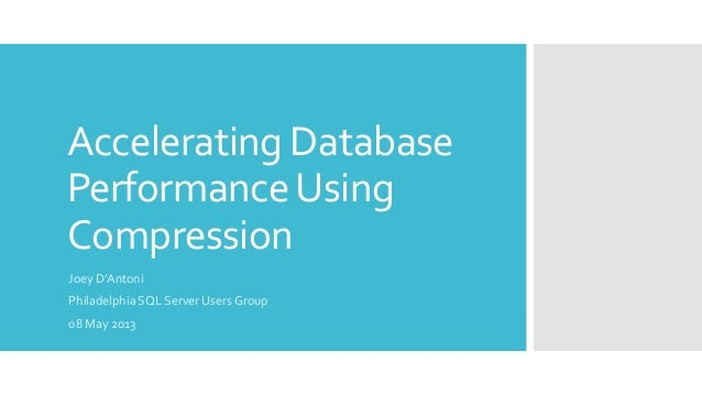 Accelerating DatabasePerformanceUsingCompressionJoey D'AntoniPhiladelphia SQL Server Users Group08 May 2013