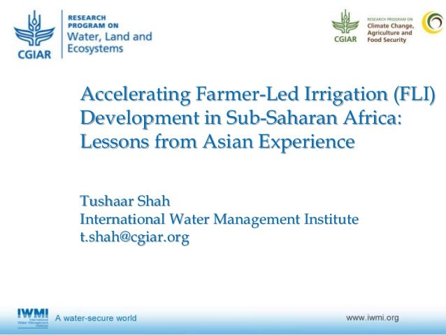 Accelerating Farmer-Led Irrigation (FLI) Development in Sub-Saharan Africa: Lessons from Asian Experience Tushaar Shah Int...
