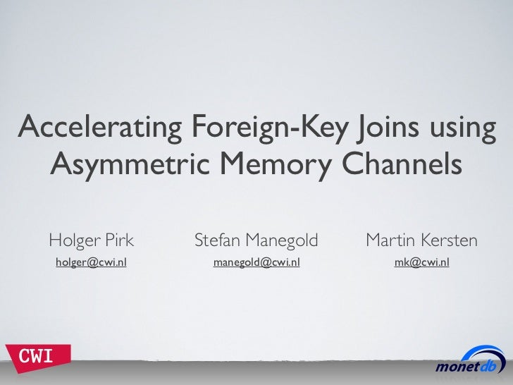 Accelerating Foreign-Key Joins using  Asymmetric Memory Channels  Holger Pirk     Stefan Manegold     Martin Kersten  holg...