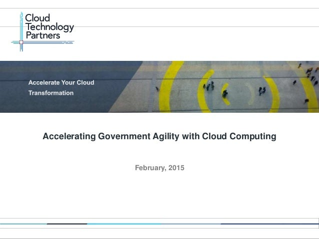 © 2014 Cloud Technology Partners, Inc. / Confidential 1 February, 2015 Accelerating Government Agility with Cloud Computing