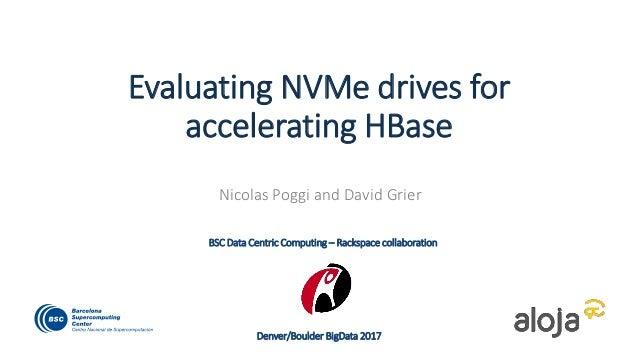Evaluating NVMe drives for accelerating HBase Nicolas Poggi and David Grier Denver/Boulder BigData 2017 BSC Data Centric C...