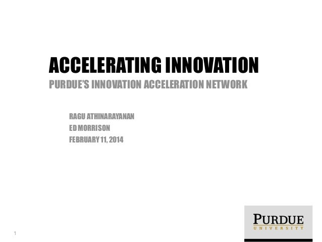 RAGU ATHINARAYANAN ED MORRISON FEBRUARY 11, 2014 ACCELERATING INNOVATION PURDUE'S INNOVATION ACCELERATION NETWORK 1