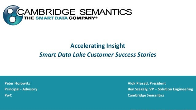 Accelerating Insight Smart Data Lake Customer Success Stories Peter Horowitz Principal - Advisory PwC Alok Prasad, Preside...