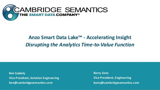 Anzo Smart Data Lake™ - Accelerating Insight Disrupting the Analytics Time-to-Value Function Barry Zane Vice President, En...