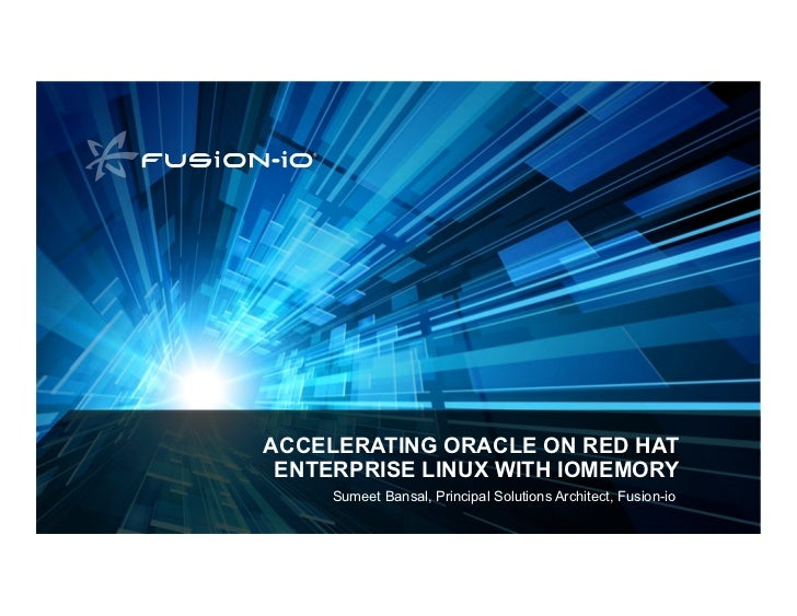 ACCELERATING ORACLE ON RED HAT ENTERPRISE LINUX WITH IOMEMORY     Sumeet Bansal, Principal Solutions Architect, Fusion-io