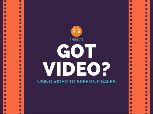 GOT VIDEO? PRESENTS USING VIDEO TO SPEED UP SALES