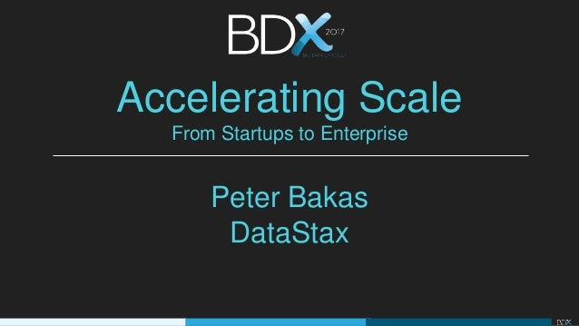 Accelerating Scale From Startups to Enterprise Peter Bakas DataStax