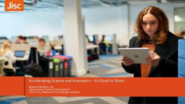 Accelerating Science and Innovation – It's Good to Share Martin Hamilton, Jisc Alison Davis, Francis Crick Institute Tim C...
