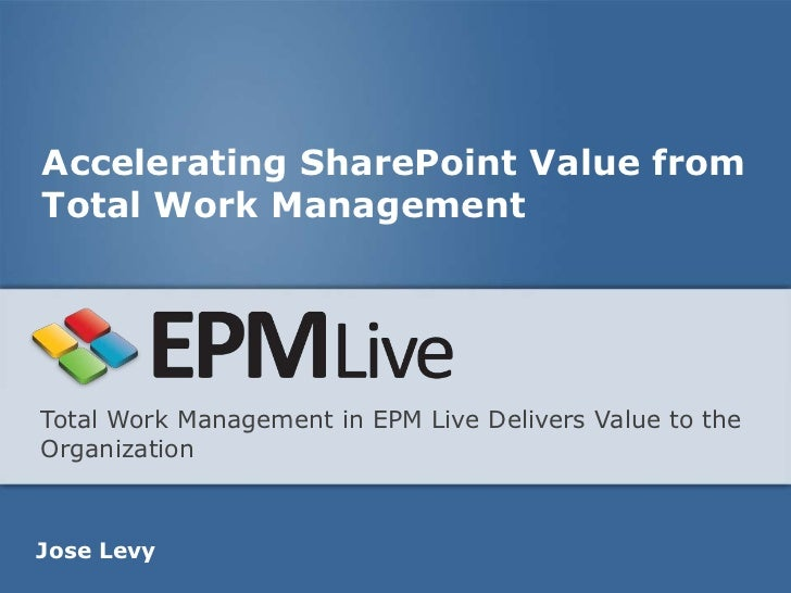 Accelerating SharePoint Value fromTotal Work ManagementTotal Work Management in EPM Live Delivers Value to theOrganization...