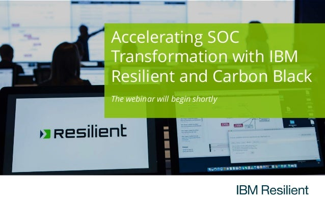 Accelerating SOC Transformation with IBM Resilient and Carbon Black The webinar will begin shortly