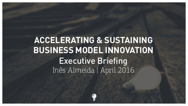 ACCELERATING & SUSTAINING BUSINESS MODEL INNOVATION Executive Briefing Inês Almeida | April 2016