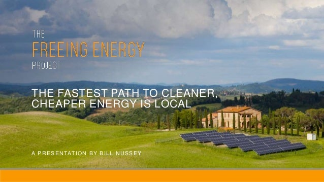 THE FASTEST PATH TO CLEANER, CHEAPER ENERGY IS LOCAL A PRESENTATION BY BILL NUSSEY