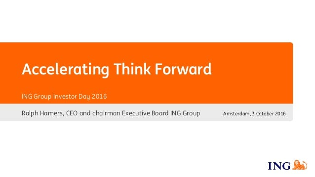 Ralph Hamers, CEO and chairman Executive Board ING Group Amsterdam, 3 October 2016 ING Group Investor Day 2016 Acceleratin...