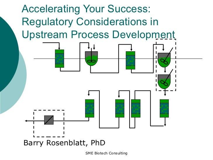 Accelerating Your Success: Regulatory Considerations in Upstream Process Development Barry Rosenblatt, PhD