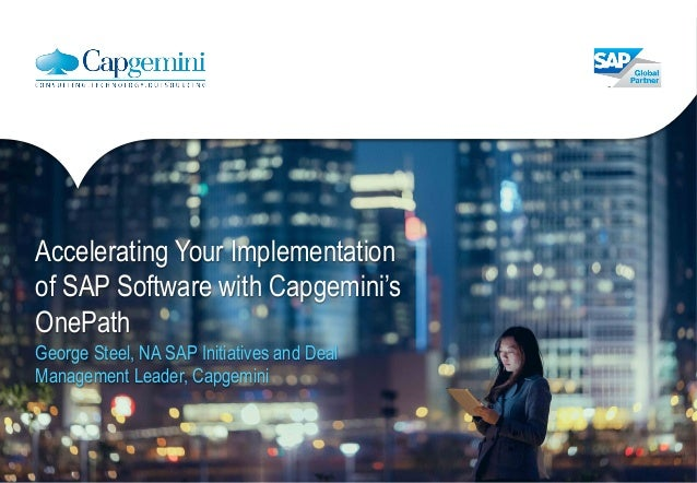 Accelerating Your Implementation of SAP Software with Capgemini's OnePath George Steel, NA SAP Initiatives and Deal Manage...