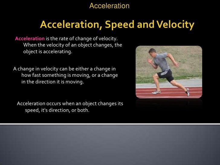 Acceleration           Acceleration, Speed and VelocityAcceleration is the rate of change of velocity.   When the velocity...